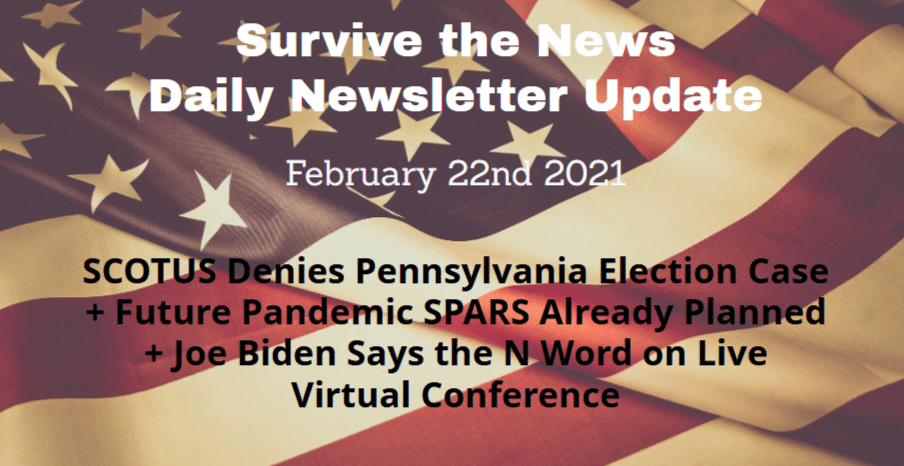 Survive the News Daily Update 2-22-21: SCOTUS Denies Pennsylvania Election Case + Future Pandemic SPARS Already Planned + Joe Biden Says the N Word on Live Virtual Conference - Survive the News